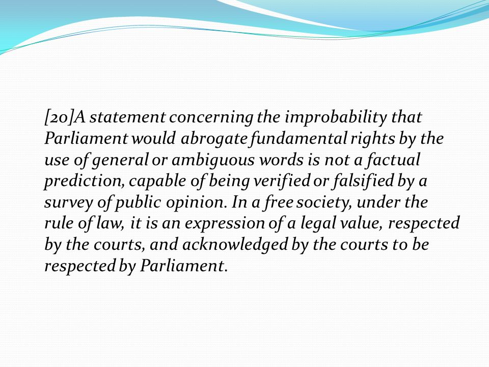 [20]A statement concerning the improbability that Parliament would abrogate fundamental rights by the use of general or ambiguous words is not a factual prediction, capable of being verified or falsified by a survey of public opinion.